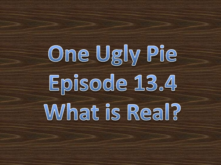 One Ugly Pie<br />Episode 13.4<br />What is Real?<br />