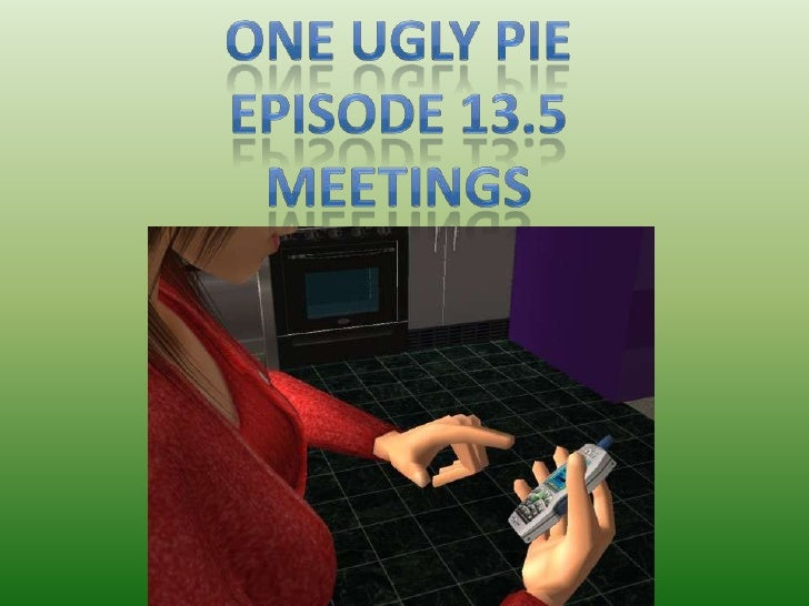 One Ugly Pie<br />Episode 13.5<br />Meetings<br />