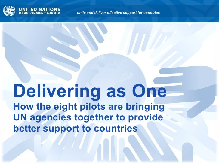Delivering as One How the eight pilots are bringing  UN agencies together to provide  better support to countries unite an...