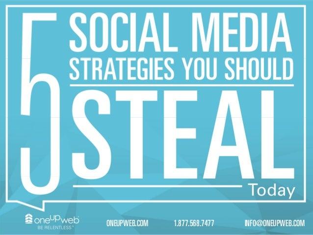 5 Social Media StrategiesYou Should Steal Today 1.877.568.7477ONEUPWEB.COM INFO@ONEUPWEB.COM
