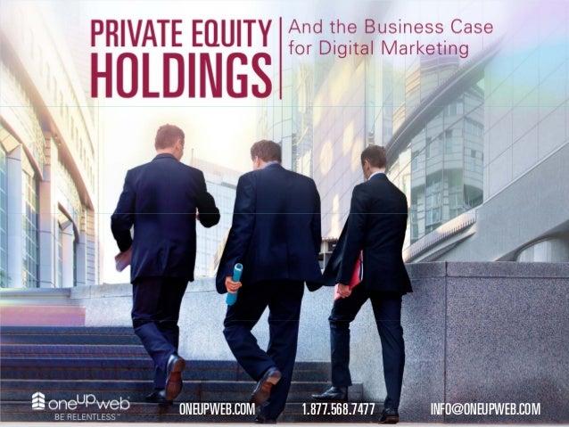 Private Equity Holdings and the Business Case for Digital Marketing 1.877.568.7477ONEUPWEB.COM INFO@ONEUPWEB.COM