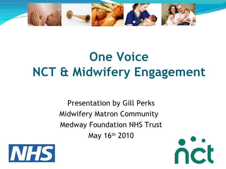 One Voice NCT & Midwifery Engagement Presentation by Gill Perks Midwifery Matron Community  Medway Foundation NHS Trust Ma...