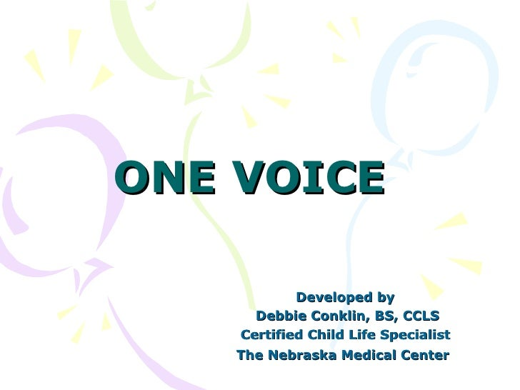 ONE VOICE Developed by Debbie Conklin, BS, CCLS Certified Child Life Specialist The Nebraska Medical Center