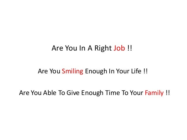 Are You In A Right Job !! Are You Able To Give Enough Time To Your Family !! Are You Smiling Enough In Your Life !!