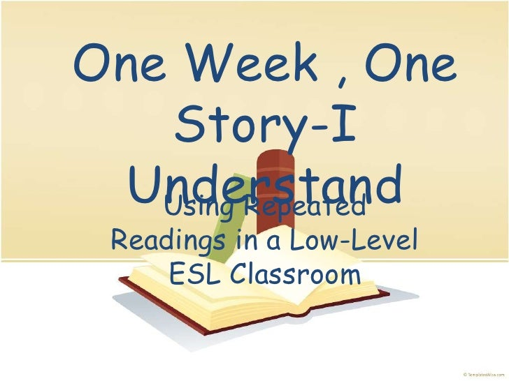 One Week , One Story-I Understand<br />Using Repeated Readings in a Low-Level ESL Classroom<br />