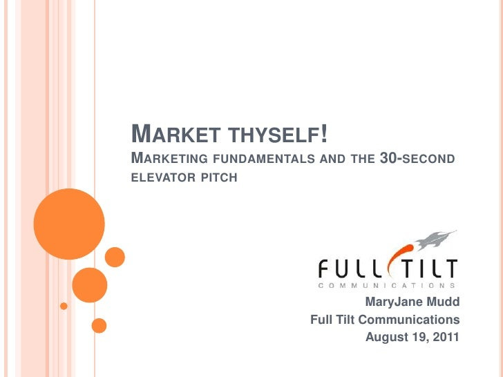 Market thyself! Marketing fundamentals and the 30-second elevator pitch<br />MaryJane Mudd<br />Full Tilt Communications<b...