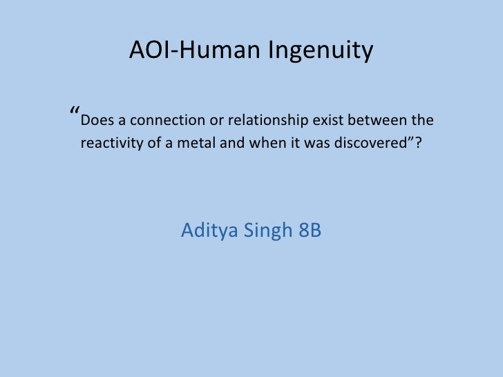 """AOI-Human Ingenuity""""Does a connection or relationship exist between the reactivity of a metal and when it was discovered""""?..."""