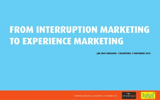 EXPERIENCE MARKETING @ COLORTONES | 9 NOVEMBER 2010 FROM INTERRUPTION MARKETING TO EXPERIENCE MARKETING JAN VAN CANEGHEM -...
