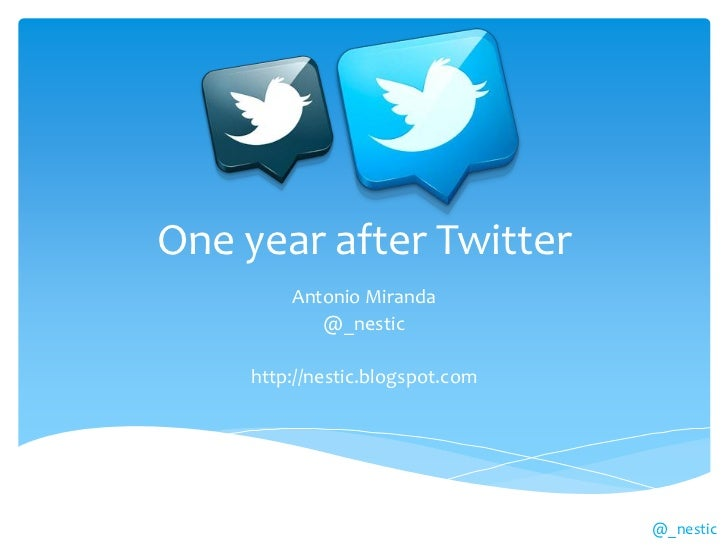One year after Twitter        Antonio Miranda           @_nestic    http://nestic.blogspot.com                            ...