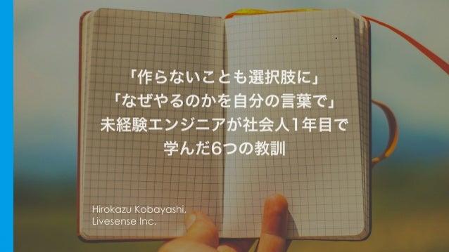 「作らないことも選択肢に」 「なぜやるのかを自分の言葉で」 未経験エンジニアが社会人1年目で 学んだ Hirokazu Kobayashi, Livesense Inc.