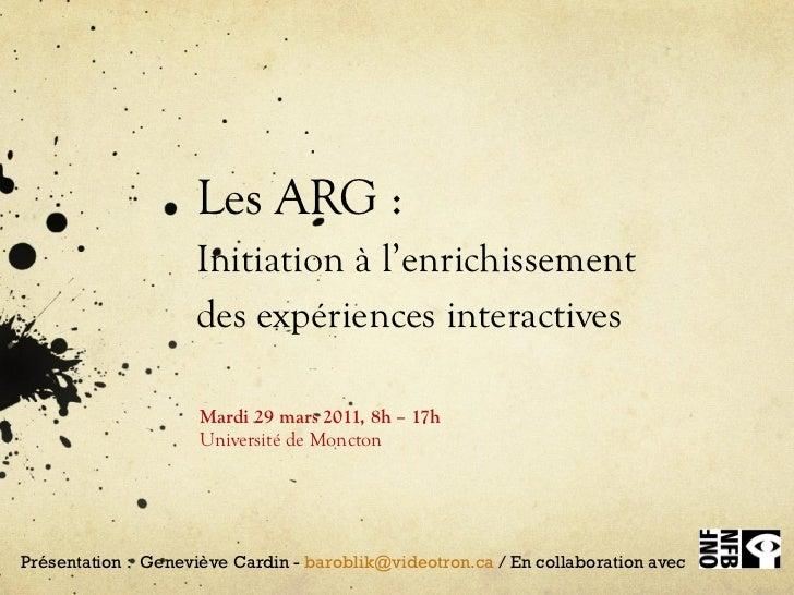 Les ARG : Initiation à l'enrichissement  des expériences interactives Mardi 29 mars  2011,  8h – 17h Université de Moncton...