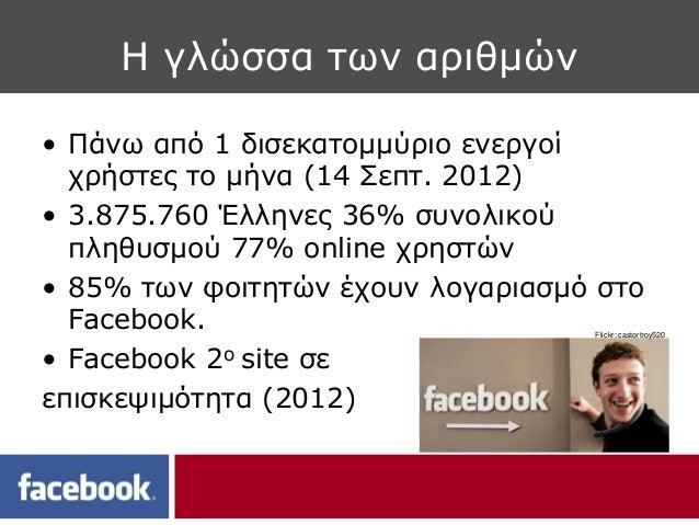Η γλώσσα των αριθμών• Πάνω από 1 δισεκατομμύριο ενεργοί  χρήστες το μήνα (14 Σεπτ. 2012)• 3.875.760 Έλληνες 36% συνολικού ...