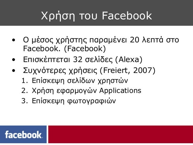 Χρήση του Facebook• Ο μέσος χρήστης παραμένει 20 λεπτά στο  Facebook. (Facebook)• Επισκέπτεται 32 σελίδες (Alexa)• Συχνότε...