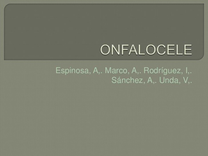 ONFALOCELE<br />Espinosa, A,. Marco, A,. Rodríguez, I,. Sánchez, A,. Unda, V,.<br />