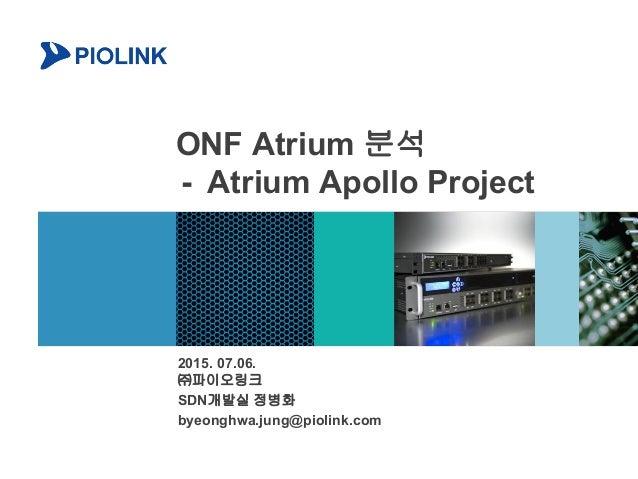 ONF Atrium 분석 - Atrium Apollo Project 2015. 07.06. ㈜파이오링크 SDN개발실 정병화 byeonghwa.jung@piolink.com