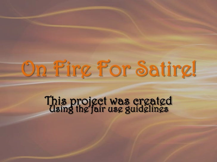 On Fire For Satire!<br />This project was created<br />Using the fair use guidelines<br />