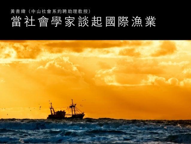 當 社 會 學 家 談 起 國 際 漁 業 ⿈黃 書 緯 ( 中 ⼭山 社 會 系 約 聘 助 理 教 授 )