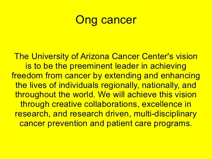 Ong cancer The University of Arizona Cancer Centers vision      is to be the preeminent leader in achievingfreedom from ca...