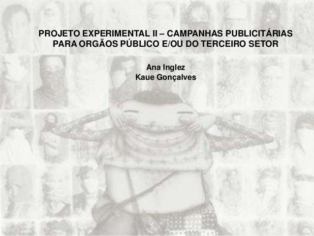PROJETO EXPERIMENTAL II – CAMPANHAS PUBLICITÁRIAS PARA ORGÃOS PÚBLICO E/OU DO TERCEIRO SETOR Ana Inglez Kaue Gonçalves