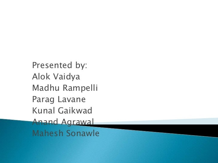 Presented by:<br />Alok Vaidya<br />Madhu Rampelli<br />ParagLavane<br />Kunal Gaikwad<br />Anand Agrawal<br />Mahesh Sona...