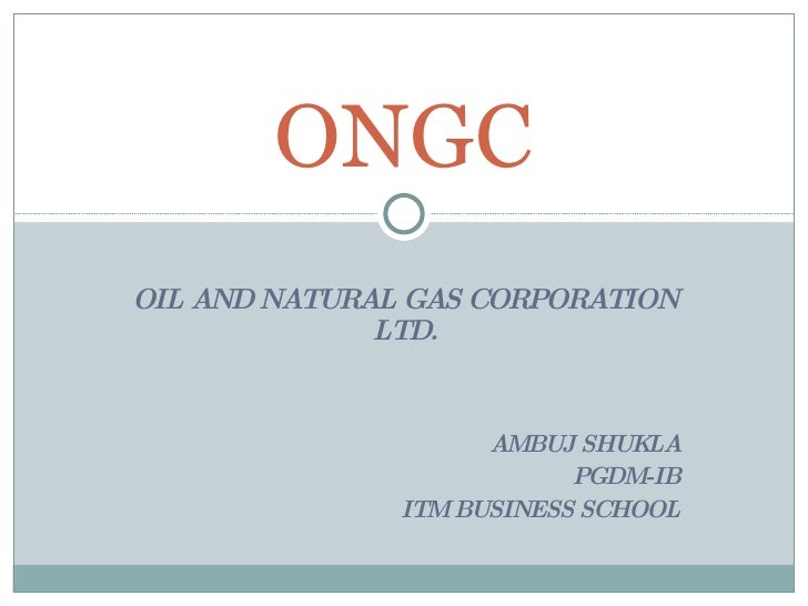 OIL AND NATURAL GAS CORPORATION LTD. AMBUJ SHUKLA PGDM-IB ITM BUSINESS SCHOOL ONGC