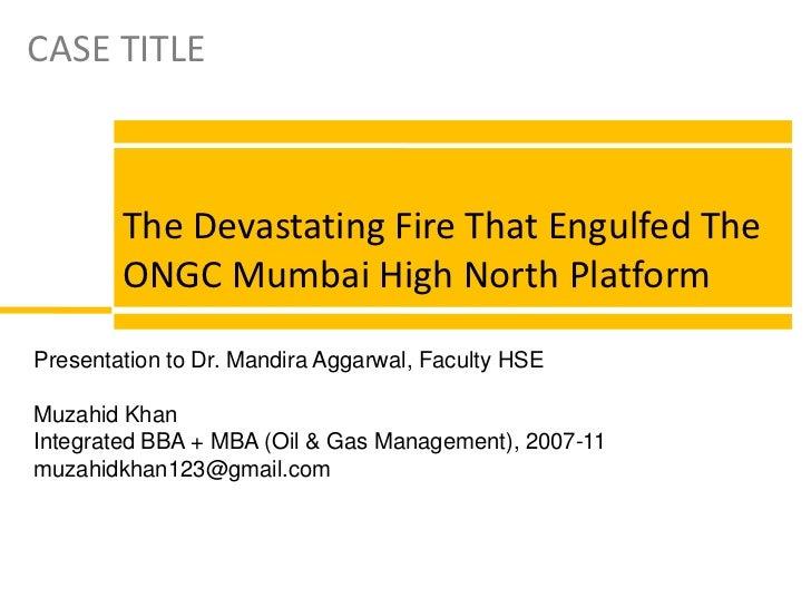 CASE TITLE<br />The Devastating Fire That Engulfed The ONGC Mumbai High North Platform<br />Presentation to Dr. Mandira Ag...