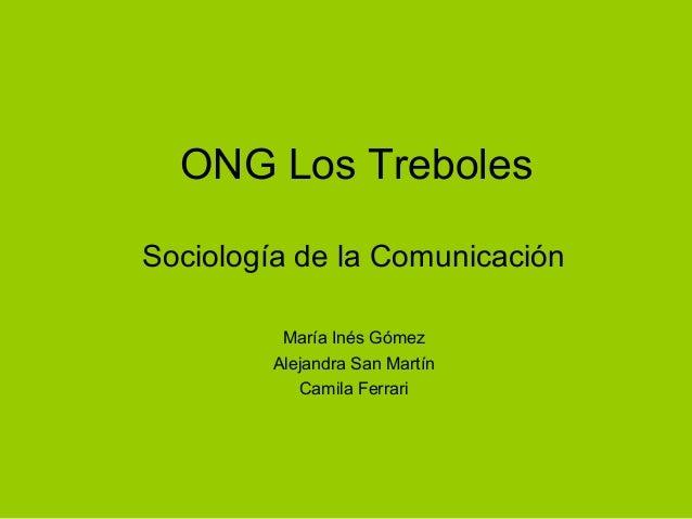 ONG Los Treboles Sociología de la Comunicación María Inés Gómez Alejandra San Martín Camila Ferrari
