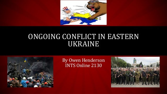 By Owen Henderson INTS Online 2130 ONGOING CONFLICT IN EASTERN UKRAINE