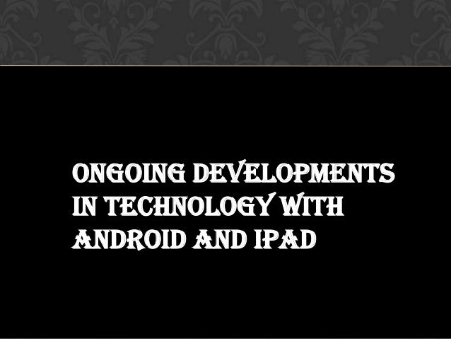 Ongoing developmentsin technology withandroid and iPad