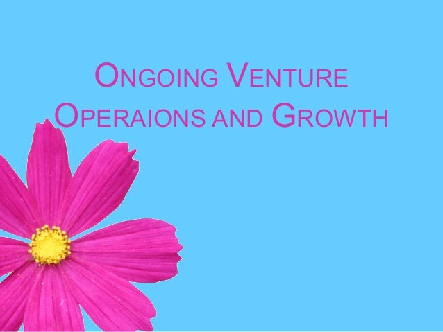 ONGOING VENTURE OPERAIONS AND GROWTH