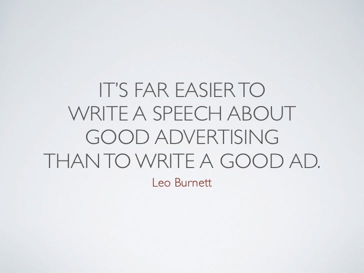 IT'S FAR EASIER TO  WRITE A SPEECH ABOUT   GOOD ADVERTISINGTHAN TO WRITE A GOOD AD.         Leo Burnett