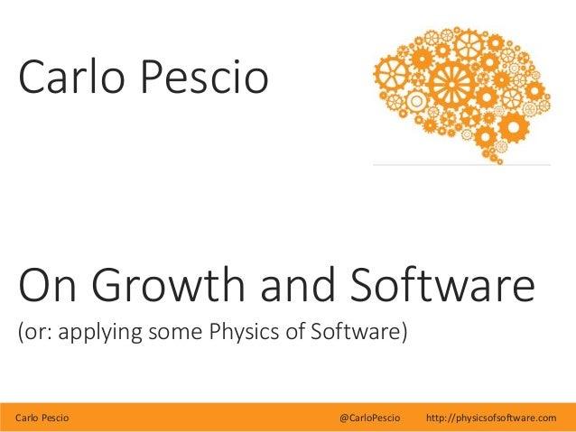 Carlo Pescio @CarloPescio http://physicsofsoftware.com Carlo Pescio On Growth and Software (or: applying some Physics of S...