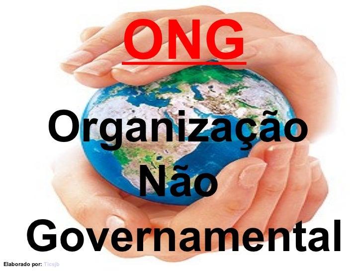 ONG Organização  Não  Governamental Elaborado por:  Ticsjb