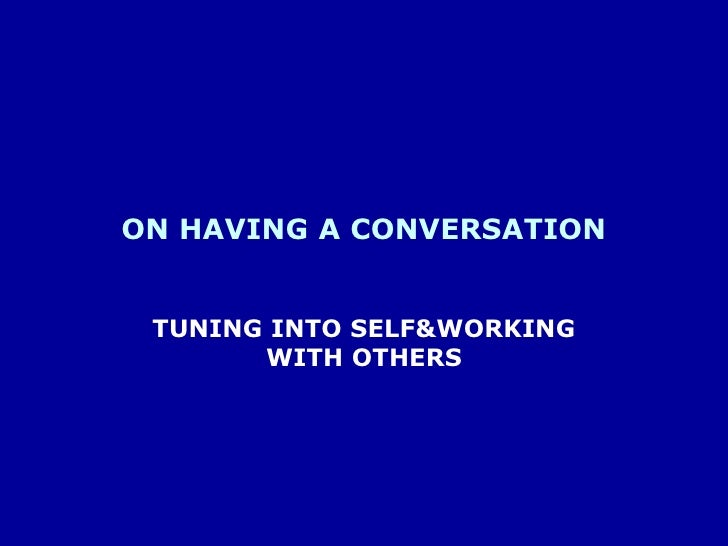 ON HAVING A CONVERSATION<br />TUNING INTO SELF&WORKING WITH OTHERS<br />