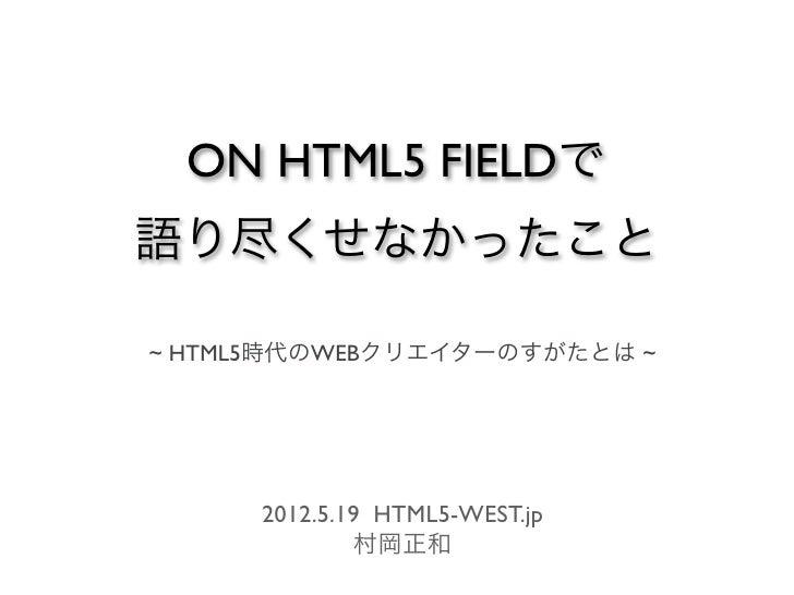 ON HTML5 FIELDで語り尽くせなかったこと~ HTML5時代のWEBクリエイターのすがたとは ~      2012.5.19 HTML5-WEST.jp              村岡正和