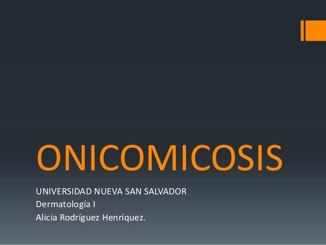 ONICOMICOSIS UNIVERSIDAD NUEVA SAN SALVADOR Dermatología I Alicia Rodríguez Henríquez.