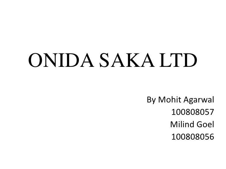 ONIDA SAKA LTD         By Mohit Agarwal              100808057              Milind Goel              100808056