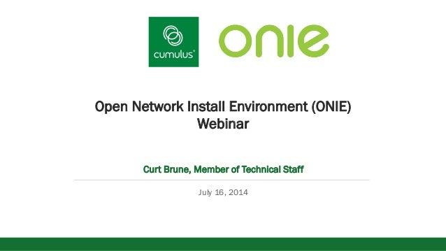 v Open Network Install Environment (ONIE) Webinar Curt Brune, Member of Technical Staff July 16, 2014