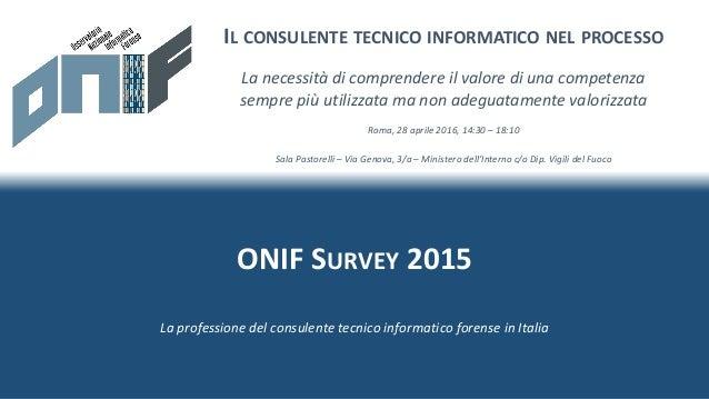 ONIF SURVEY 2015 IL CONSULENTE TECNICO INFORMATICO NEL PROCESSO Roma, 28 aprile 2016, 14:30 – 18:10 Sala Pastorelli – Via ...