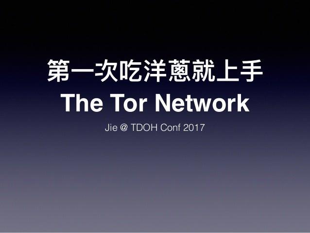 第⼀一次吃洋蔥就上⼿手 The Tor Network Jie @ TDOH Conf 2017