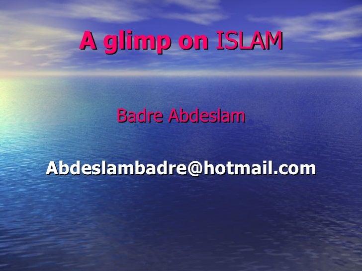 A glimp on  ISLAM <ul><li>Badre Abdeslam </li></ul><ul><li>[email_address] </li></ul>