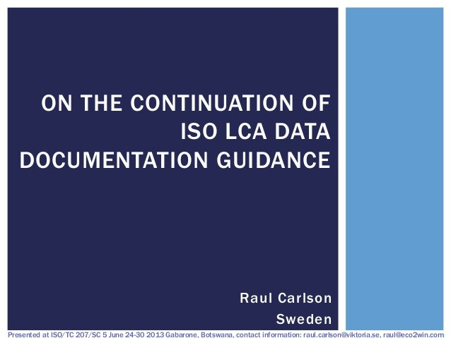 ON THE CONTINUATION OF ISO LCA DATA DOCUMENTATION GUIDANCE  Raul Carlson Sweden Presented at ISO/TC 207/SC 5 June 24-30 20...