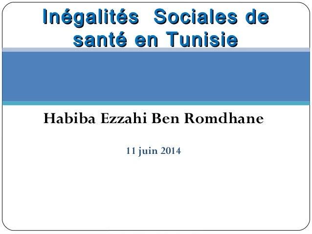 Habiba Ezzahi Ben Romdhane 11 juin 2014 Inégalités Sociales deInégalités Sociales de santé en Tunisiesanté en Tunisie