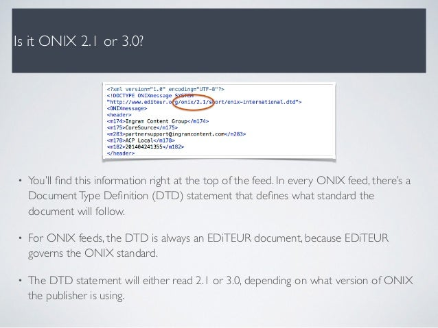 Is it ONIX 2.1 or 3.0? • You'll find this information right at the top of the feed. In every ONIX feed, there's a DocumentT...