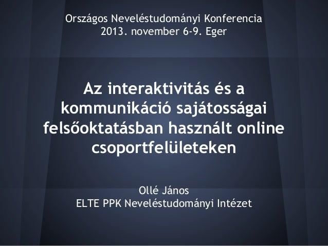 Országos Neveléstudományi Konferencia 2013. november 6-9. Eger  Az interaktivitás és a kommunikáció sajátosságai felsőokta...