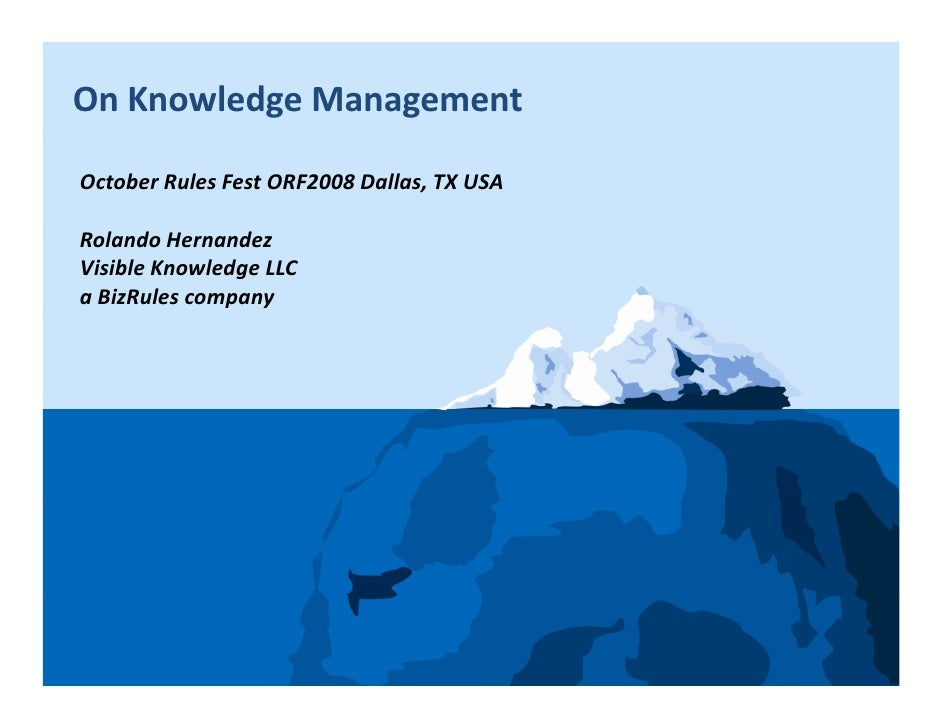 On Knowledge Management  October Rules Fest ORF2008 Dallas, TX USA  Rolando Hernandez Visible Knowledge LLC a BizRules com...