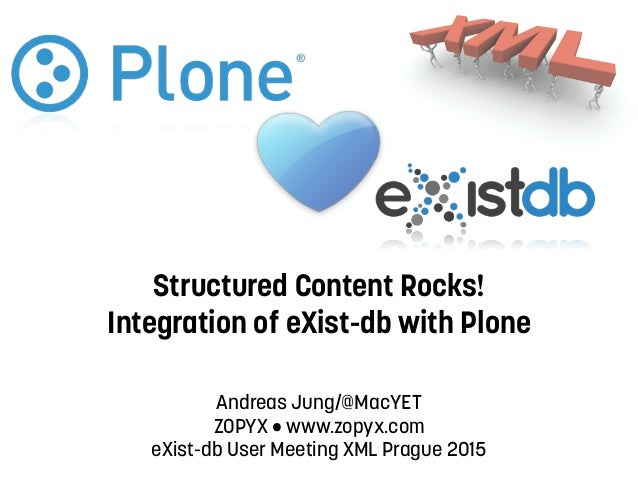 Structured Content Rocks! Integration of eXist-db with Plone Andreas Jung/@MacYET ZOPYX • www.zopyx.com eXist-db User Mee...