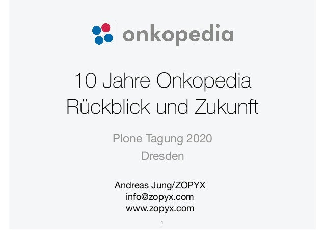 10 Jahre Onkopedia Rückblick und Zukunft Andreas Jung/ZOPYX  info@zopyx.com  www.zopyx.com Plone Tagung 2020 Dresden 1
