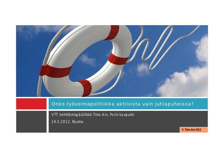 Onko työvoimapolitiikka aktiivista vain juhlapuheissa?VTT, kehittämispäällikkö Timo Aro, Porin kaupunki24.5.2012, Rauma   ...