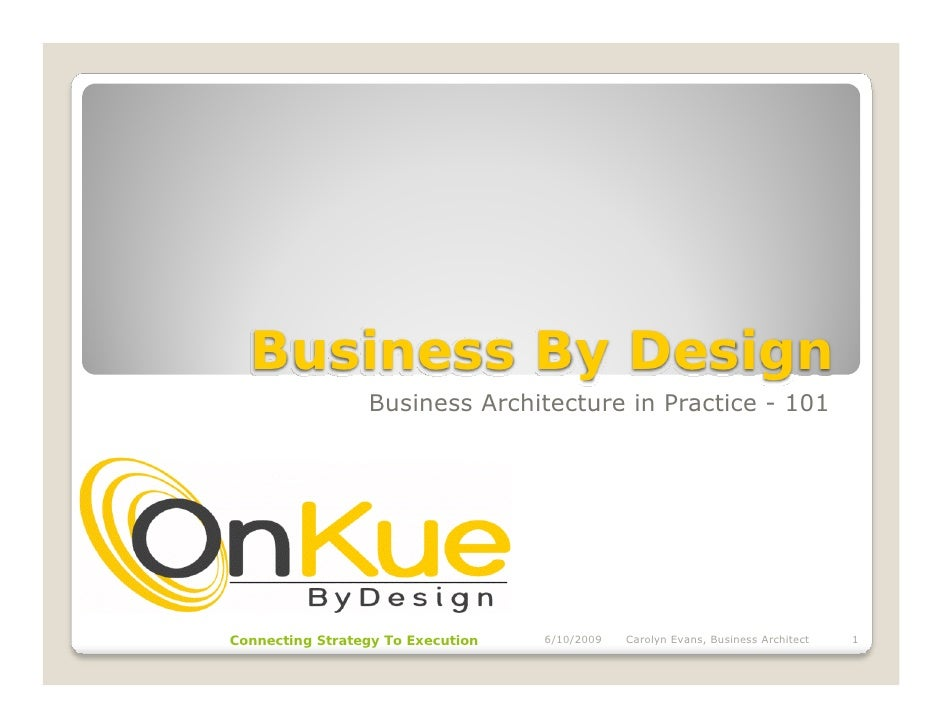 Business By Design                  Business Architecture in Practice - 101     Connecting Strategy To Execution   6/10/20...